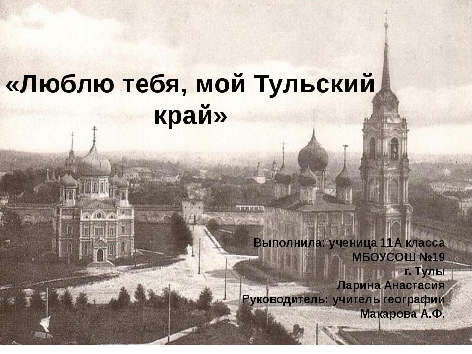 «Люблю тебя, мой Тульский край» Выполнила: ученица 11А класса МБОУСОШ №19 г....