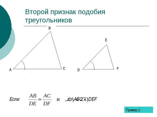 Второй признак подобия треугольников Если , то ∆ABC ~ ∆DEF Пример 2.