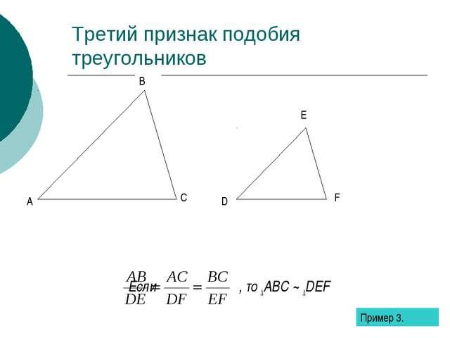Третий признак подобия треугольников Если , то ∆ABC ~ ∆DEF Пример 3.