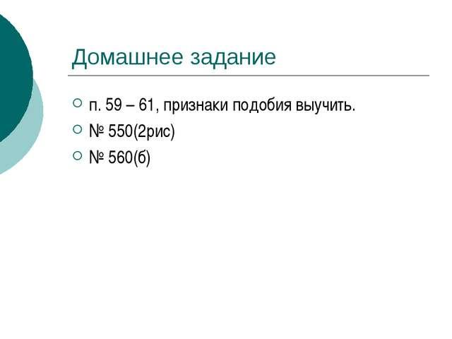 Домашнее задание п. 59 – 61, признаки подобия выучить. № 550(2рис) № 560(б)