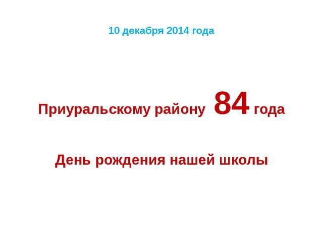 10 декабря 2014 года Приуральскому району 84 года День рождения нашей школы