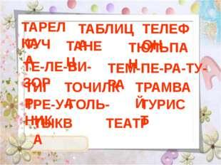 ТАРЕЛКА ТАБЛИЦА ТЕЛЕФОН ТУЧА ТАНЕЦ ТЮЛЬПАН ТЕ-ЛЕ-ВИ-ЗОР ТЕМ-ПЕ-РА-ТУ-РА ТИГР