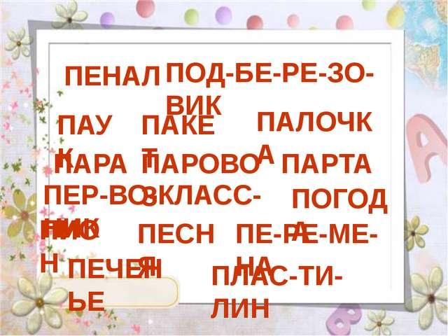 ПЕНАЛ ПОД-БЕ-РЕ-ЗО-ВИК ПАУК ПАКЕТ ПАЛОЧКА ПАРА ПАРОВОЗ ПАРТА ПЕР-ВО-КЛАСС-НИК...