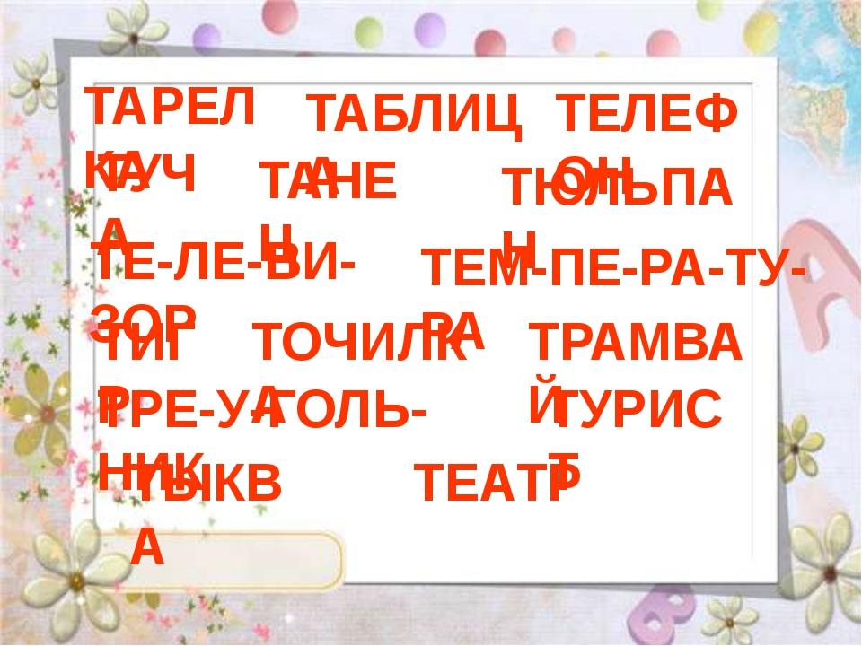 ТАРЕЛКА ТАБЛИЦА ТЕЛЕФОН ТУЧА ТАНЕЦ ТЮЛЬПАН ТЕ-ЛЕ-ВИ-ЗОР ТЕМ-ПЕ-РА-ТУ-РА ТИГР...