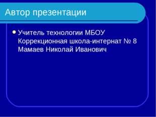 Автор презентации Учитель технологии МБОУ Коррекционная школа-интернат № 8 Ма