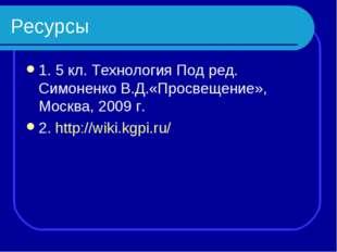 Ресурсы 1. 5 кл. Технология Под ред. Симоненко В.Д.«Просвещение», Москва, 200