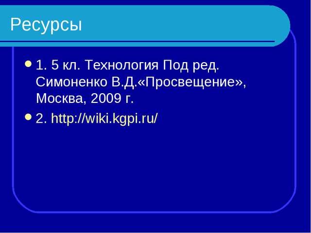 Ресурсы 1. 5 кл. Технология Под ред. Симоненко В.Д.«Просвещение», Москва, 200...