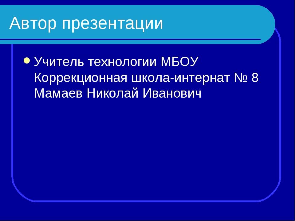 Автор презентации Учитель технологии МБОУ Коррекционная школа-интернат № 8 Ма...