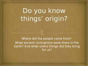 Do you know things' origin? Where did the people come from? What ancient civi