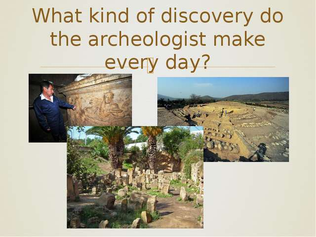 What kind of discovery do the archeologist make every day? ❧