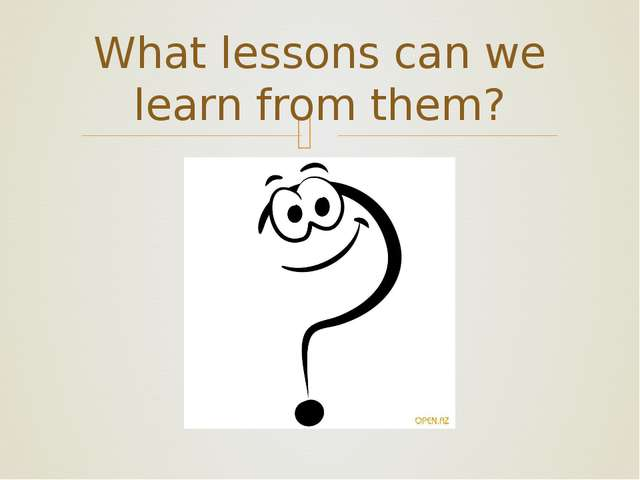 What lessons can we learn from them? ❧