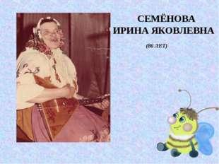 СЕМЁНОВА ИРИНА ЯКОВЛЕВНА (86 ЛЕТ)