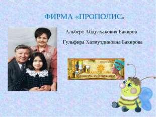 ФИРМА «ПРОПОЛИС» Альберт Абдулхакович Бакиров Гульфира Хатмутдиновна Бакирова