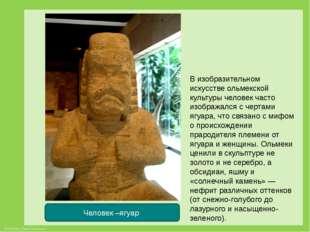 Человек –ягуар В изобразительном искусстве ольмекской культуры человек часто