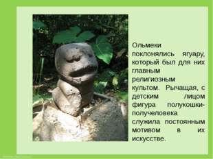 Ольмеки поклонялись ягуару, который был для них главным религиозным культом.