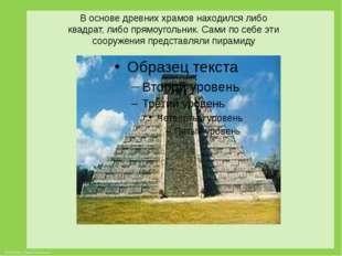 В основе древних храмов находился либо квадрат, либо прямоугольник. Сами по с