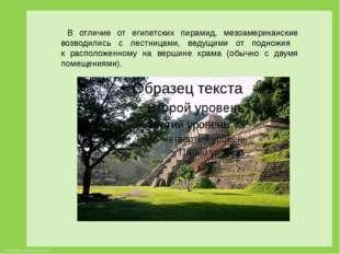 В отличие от египетских пирамид, мезоамериканские возводились с лестницами,