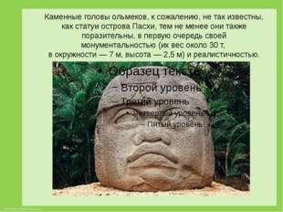 Каменные головы ольмеков, к сожалению, не так известны, как статуи острова Па