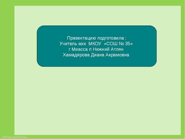 Презентацию подготовила : Учитель мхк МКОУ «СОШ № 35» г Миасса п Нижний Атлян...