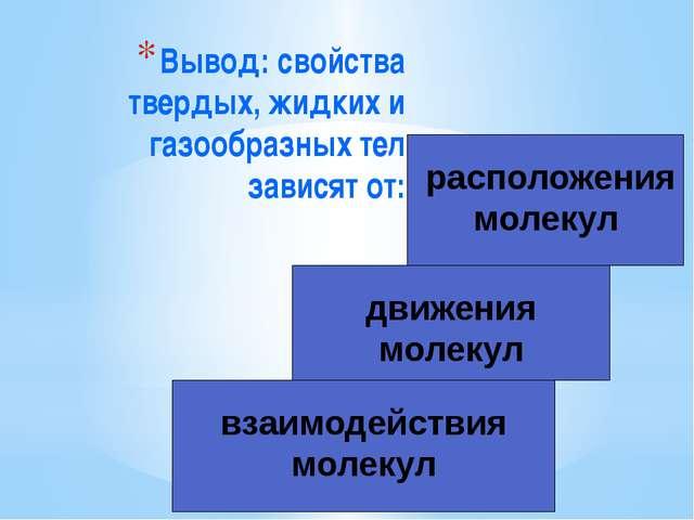 Вывод: свойства твердых, жидких и газообразных тел зависят от: расположения м...
