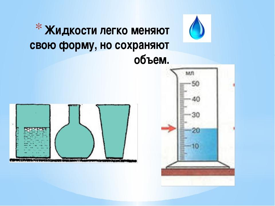 Жидкости легко меняют свою форму, но сохраняют объем.