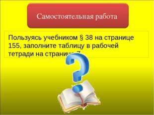 Пользуясь учебником § 38 на странице 155, заполните таблицу в рабочей тетради