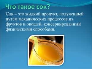 Сок – это жидкий продукт, полученный путём механических процессов из фруктов