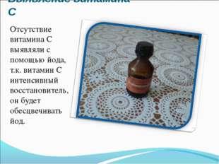 Выявление витамина С Отсутствие витамина С выявляли с помощью йода, т.к. вита