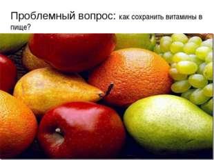 Проблемный вопрос: как сохранить витамины в пище?