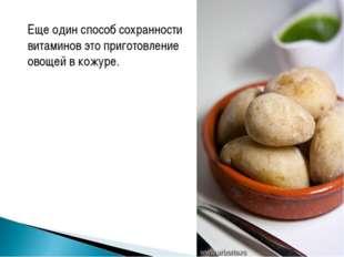 Еще один способ сохранности витаминов это приготовление овощей в кожуре.
