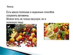 Вывод: Есть масса полезных и надежных способов сохранить витамины. Можно есть