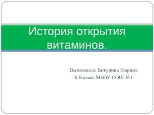 Выполнила: Викулина Марина 8 Б класс МБОУ СОШ №1 История открытия витаминов.