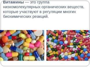 Витамины — это группа низкомолекулярных органических веществ, которые участву