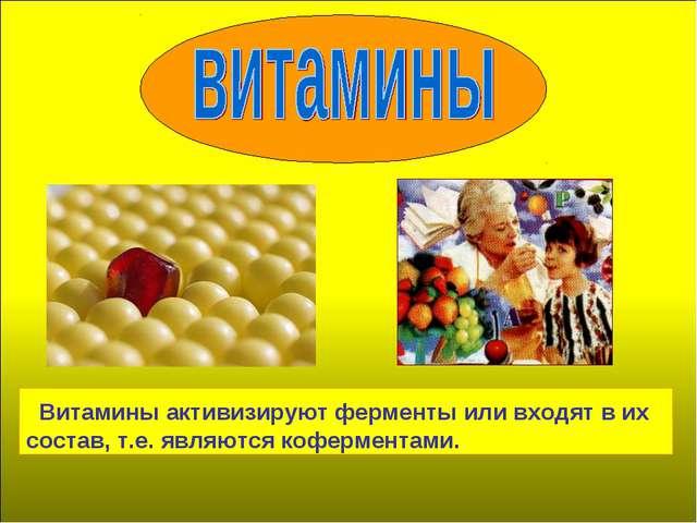 Витамины активизируют ферменты или входят в их состав, т.е. являются коферме...