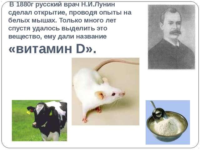 В 1880г русский врач Н.И.Лунин сделал открытие, проводя опыты на белых мышах...