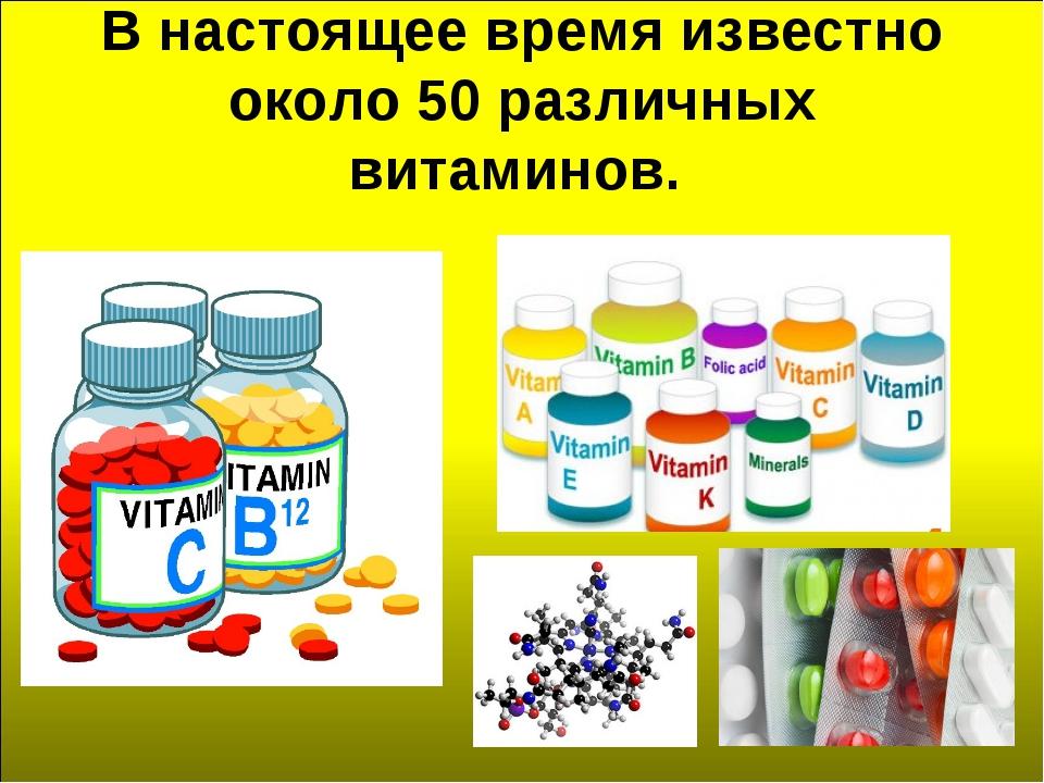 В настоящее время известно около 50 различных витаминов.