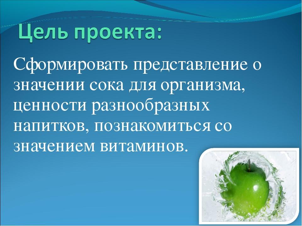 Сформировать представление о значении сока для организма, ценности разнообраз...