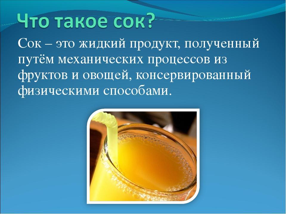 Сок – это жидкий продукт, полученный путём механических процессов из фруктов...