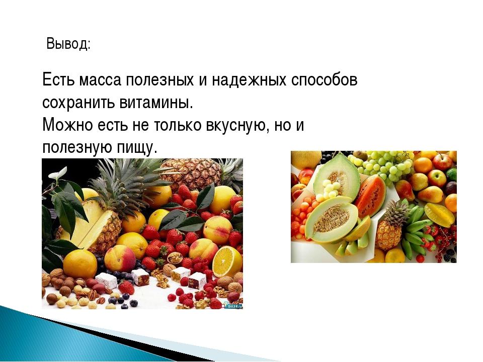 Вывод: Есть масса полезных и надежных способов сохранить витамины. Можно есть...