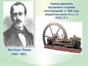 Жан Этьен Ленуар (1822 - 1900 ) Первый двигатель внутреннего сгорания сконст
