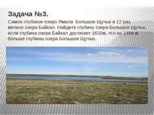 Задача №3. Самое глубокое озеро Ямала Большое Щучье в 12 раз мельче озера Ба