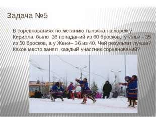 Задача №5 В соревнованиях по метанию тынзяна на хорей у Кирилла было 36 попад