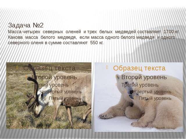 Задача №2 Масса четырех северных оленей и трех белых медведей составляет 170...