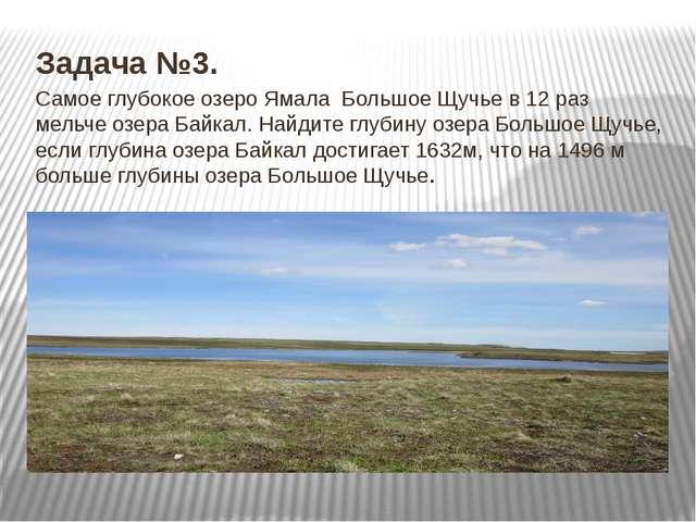 Задача №3. Самое глубокое озеро Ямала Большое Щучье в 12 раз мельче озера Ба...
