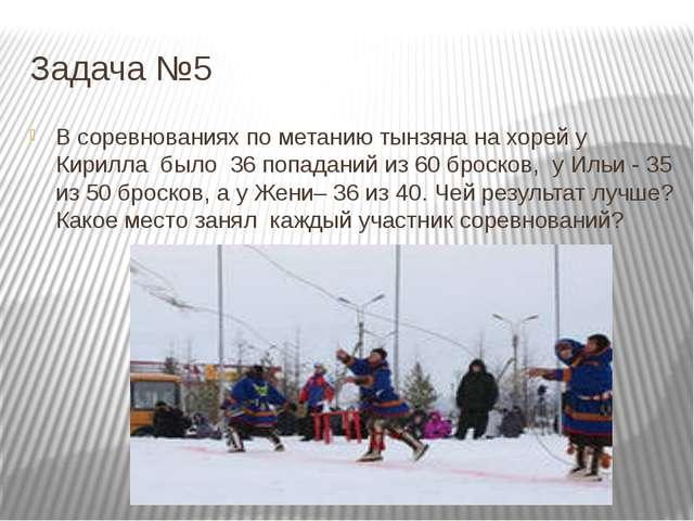 Задача №5 В соревнованиях по метанию тынзяна на хорей у Кирилла было 36 попад...