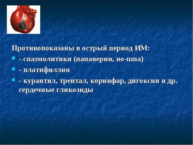 Противопоказаны в острый период ИМ: - спазмолитики (папаверин, но-шпа) - плат...