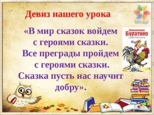 Девиз нашего урока «В мир сказок войдем с героями сказки. Все преграды пройде