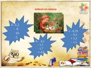 Задание от сверчка  6 -1,2 : 8 · 10 : 5 1 - 0,79 : 0,3 + 5,3 : 1,5 9 - 4,5