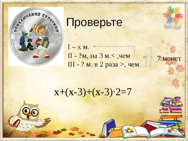 Проверьте I – х м. II - ?м, на 3 м.< ,чем III - ? м. в 2 раза >, чем 7 монет...