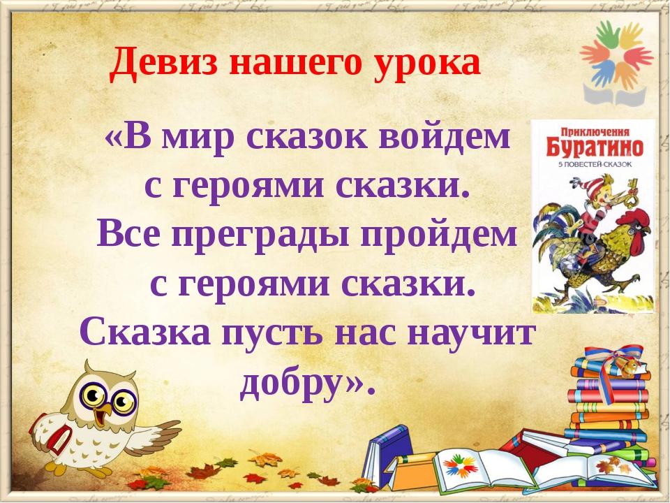 Девиз нашего урока «В мир сказок войдем с героями сказки. Все преграды пройде...